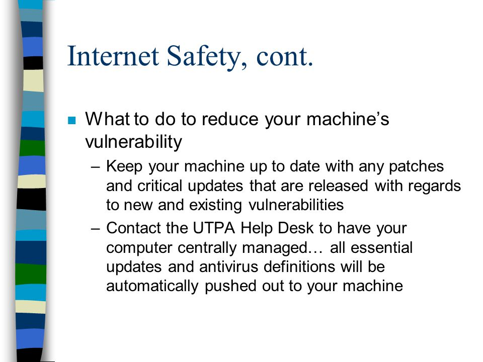 Internet Safety, cont. n What to do to reduce your machine's vulnerability –Keep your machine up to date with any patches and critical updates that ar
