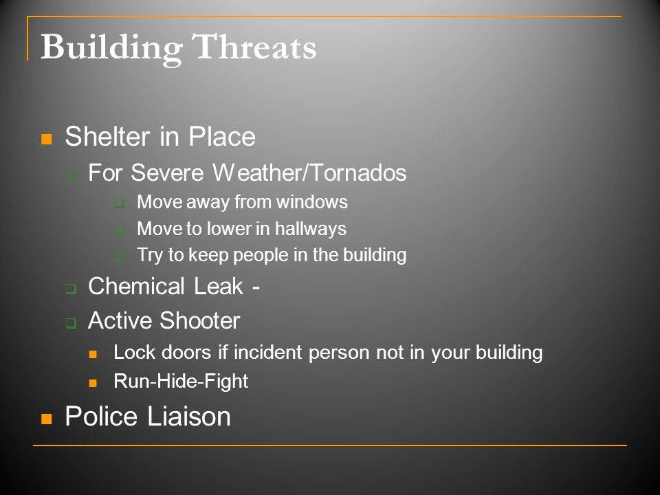 Building Threats Shelter in Place  For Severe Weather/Tornados  Move away from windows  Move to lower in hallways  Try to keep people in the building  Chemical Leak -  Active Shooter Lock doors if incident person not in your building Run-Hide-Fight Police Liaison