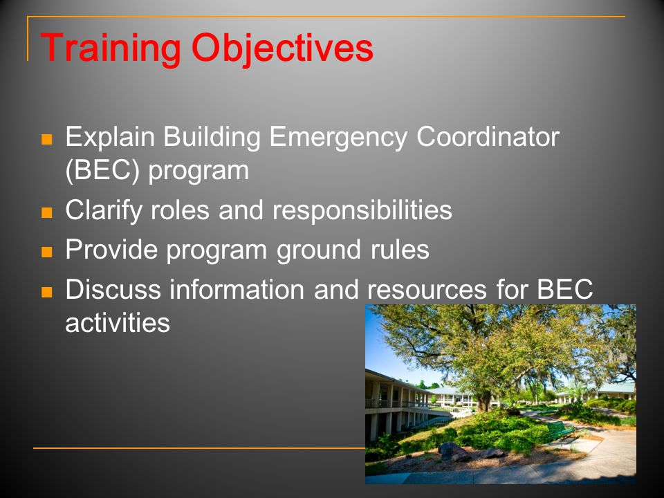 Training Objectives Explain Building Emergency Coordinator (BEC) program Clarify roles and responsibilities Provide program ground rules Discuss information and resources for BEC activities