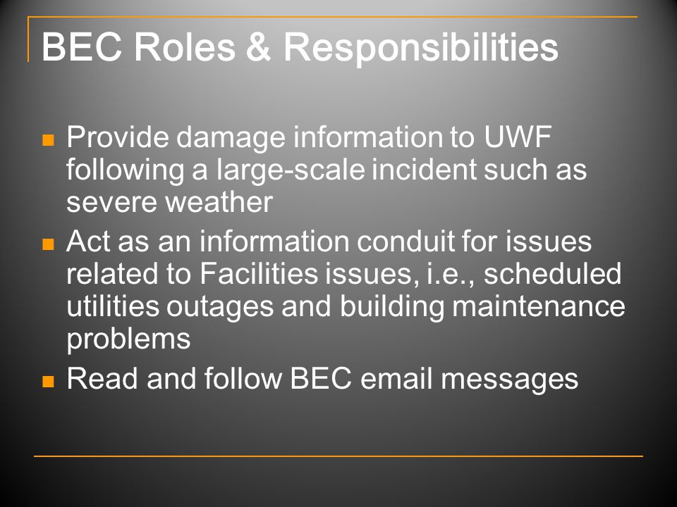 BEC Roles & Responsibilities Provide damage information to UWF following a large-scale incident such as severe weather Act as an information conduit for issues related to Facilities issues, i.e., scheduled utilities outages and building maintenance problems Read and follow BEC email messages