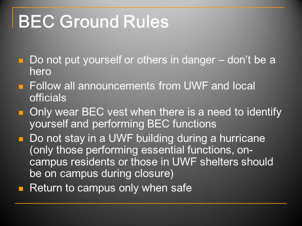 BEC Ground Rules Do not put yourself or others in danger – don't be a hero Follow all announcements from UWF and local officials Only wear BEC vest when there is a need to identify yourself and performing BEC functions Do not stay in a UWF building during a hurricane (only those performing essential functions, on- campus residents or those in UWF shelters should be on campus during closure) Return to campus only when safe