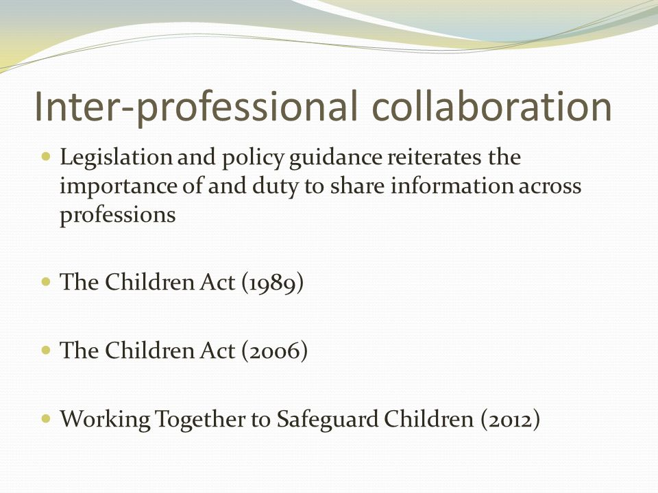 Inter-professional collaboration Legislation and policy guidance reiterates the importance of and duty to share information across professions The Children Act (1989) The Children Act (2006) Working Together to Safeguard Children (2012)
