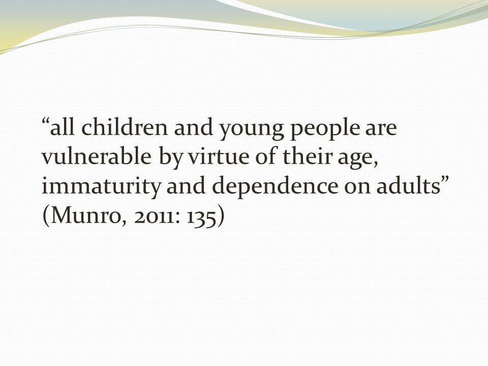 all children and young people are vulnerable by virtue of their age, immaturity and dependence on adults (Munro, 2011: 135)