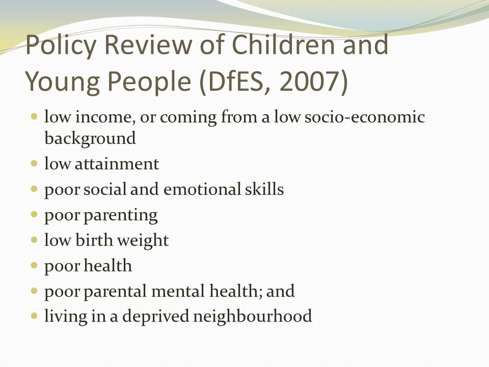 Policy Review of Children and Young People (DfES, 2007) low income, or coming from a low socio-economic background low attainment poor social and emotional skills poor parenting low birth weight poor health poor parental mental health; and living in a deprived neighbourhood