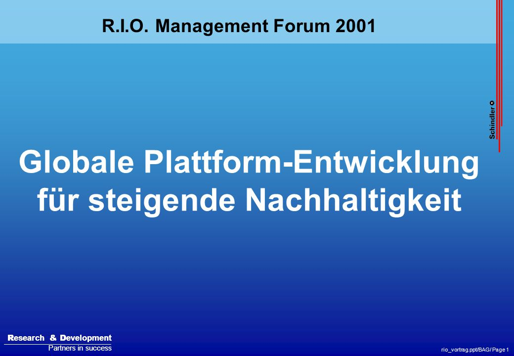 R esearch & D evelopment Partners in success R esearch & D evelopment Partners in success rio_vortrag.ppt/BAG/ Page 1 Globale Plattform-Entwicklung für steigende Nachhaltigkeit R.I.O.