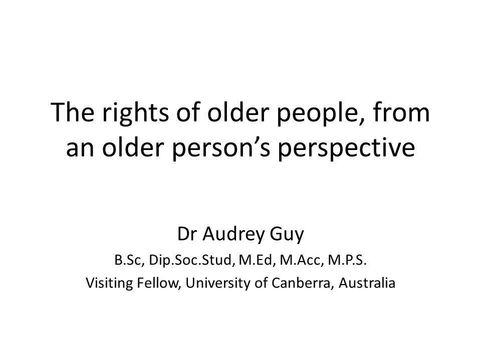 The rights of older people, from an older person's perspective Dr Audrey Guy B.Sc, Dip.Soc.Stud, M.Ed, M.Acc, M.P.S.