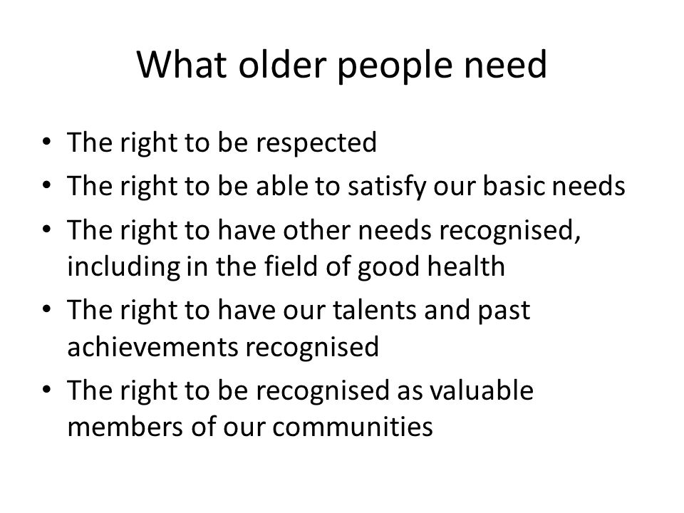 What older people need The right to be respected The right to be able to satisfy our basic needs The right to have other needs recognised, including in the field of good health The right to have our talents and past achievements recognised The right to be recognised as valuable members of our communities