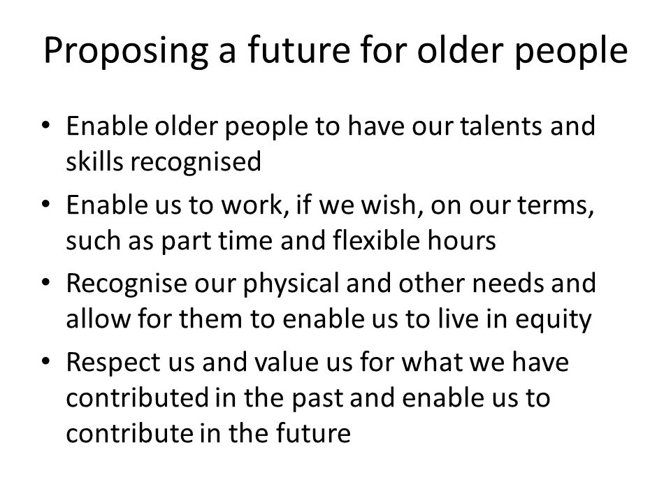 Proposing a future for older people Enable older people to have our talents and skills recognised Enable us to work, if we wish, on our terms, such as part time and flexible hours Recognise our physical and other needs and allow for them to enable us to live in equity Respect us and value us for what we have contributed in the past and enable us to contribute in the future