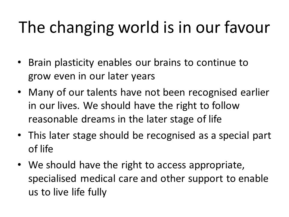The changing world is in our favour Brain plasticity enables our brains to continue to grow even in our later years Many of our talents have not been recognised earlier in our lives.