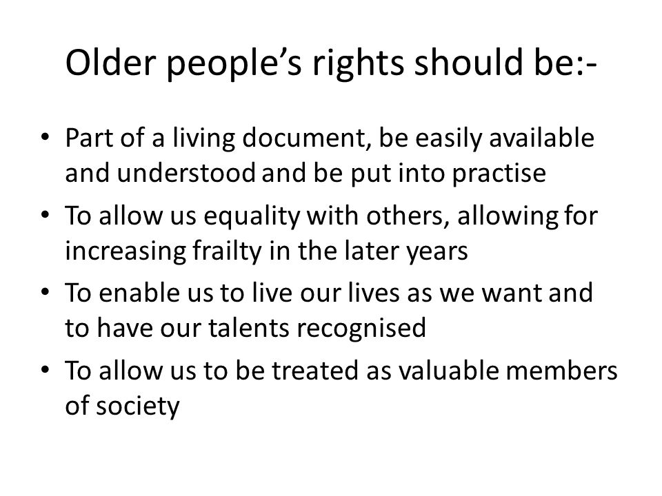 Older people's rights should be:- Part of a living document, be easily available and understood and be put into practise To allow us equality with others, allowing for increasing frailty in the later years To enable us to live our lives as we want and to have our talents recognised To allow us to be treated as valuable members of society