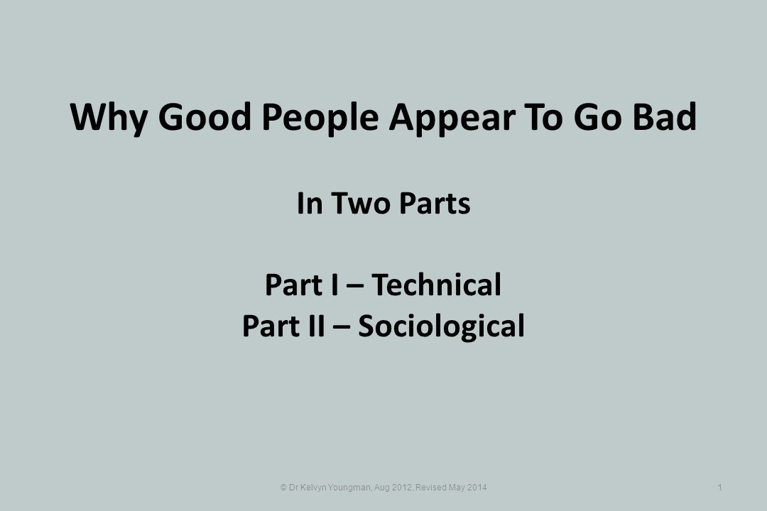 © Dr Kelvyn Youngman, Aug 2012, Revised May Why Good People Appear To Go Bad In Two Parts Part I – Technical Part II – Sociological