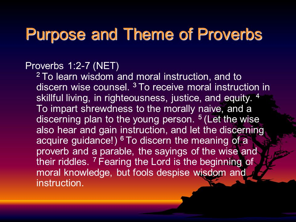 Purpose and Theme of Proverbs Proverbs 1:2-7 (NET) 2 To learn wisdom and moral instruction, and to discern wise counsel.