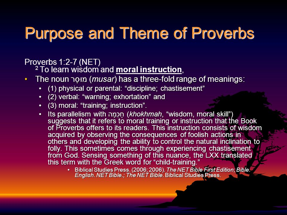 Purpose and Theme of Proverbs Proverbs 1:2-7 (NET) 2 To learn wisdom and moral instruction, The noun מוּסָר (musar) has a three-fold range of meanings:The noun מוּסָר (musar) has a three-fold range of meanings: (1) physical or parental: discipline; chastisement (1) physical or parental: discipline; chastisement (2) verbal: warning; exhortation and(2) verbal: warning; exhortation and (3) moral: training; instruction .(3) moral: training; instruction .