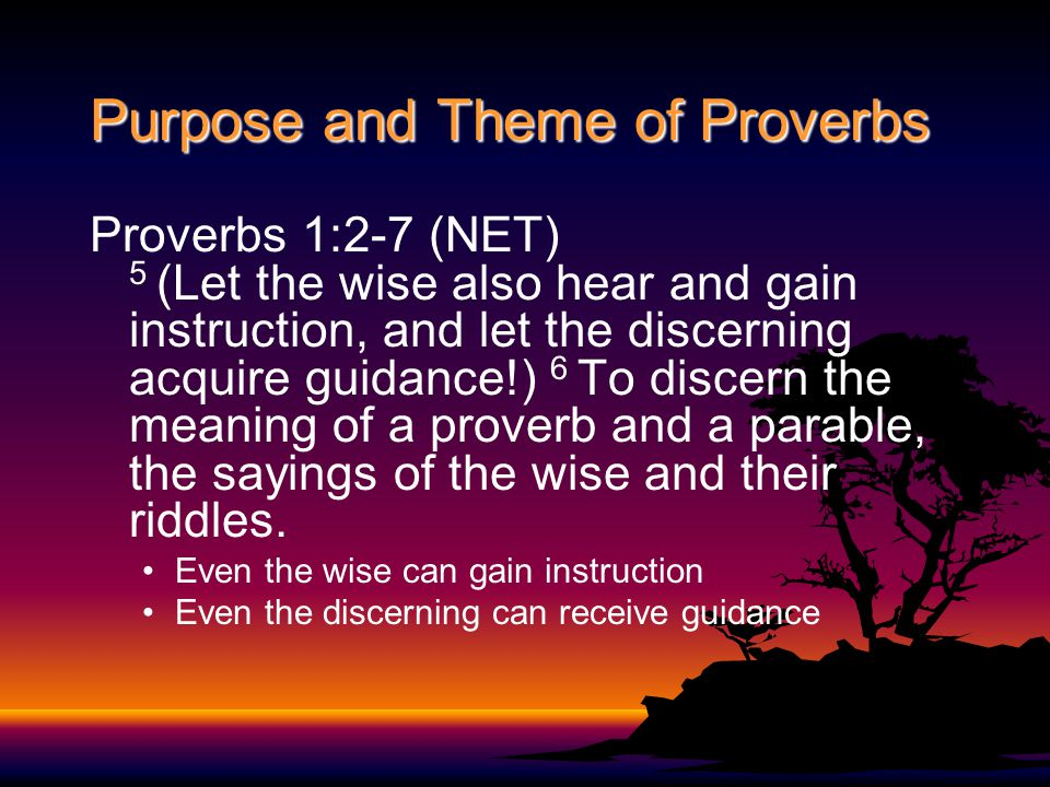 Purpose and Theme of Proverbs Proverbs 1:2-7 (NET) 5 (Let the wise also hear and gain instruction, and let the discerning acquire guidance!) 6 To discern the meaning of a proverb and a parable, the sayings of the wise and their riddles.