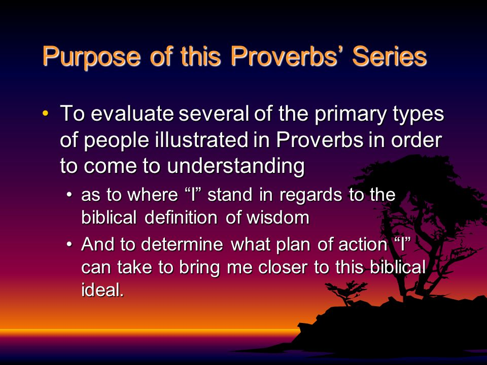 Purpose of this Proverbs' Series To evaluate several of the primary types of people illustrated in Proverbs in order to come to understandingTo evaluate several of the primary types of people illustrated in Proverbs in order to come to understanding as to where I stand in regards to the biblical definition of wisdomas to where I stand in regards to the biblical definition of wisdom And to determine what plan of action I can take to bring me closer to this biblical ideal.And to determine what plan of action I can take to bring me closer to this biblical ideal.
