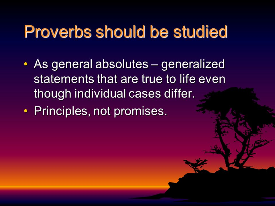 Proverbs should be studied As general absolutes – generalized statements that are true to life even though individual cases differ.As general absolutes – generalized statements that are true to life even though individual cases differ.
