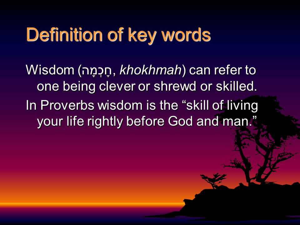 Definition of key words Wisdom (חָכְמָה, khokhmah) can refer to one being clever or shrewd or skilled.