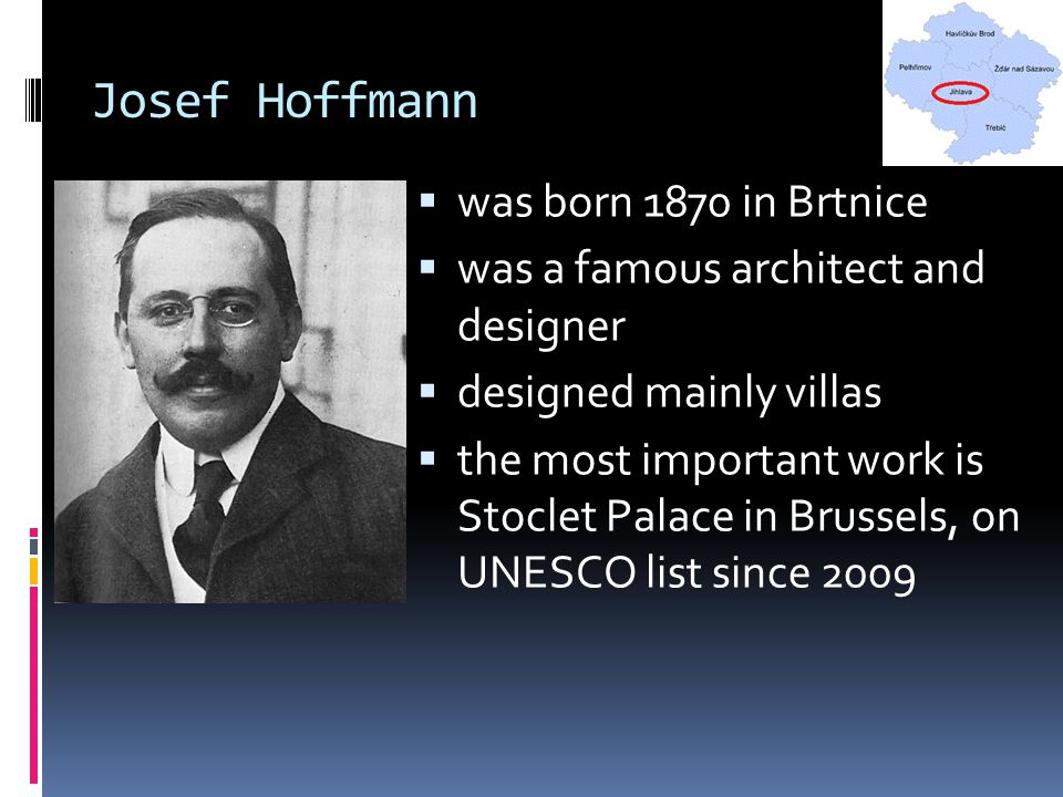 Josef Hoffmann  was born 1870 in Brtnice  was a famous architect and designer  designed mainly villas  the most important work is Stoclet Palace i