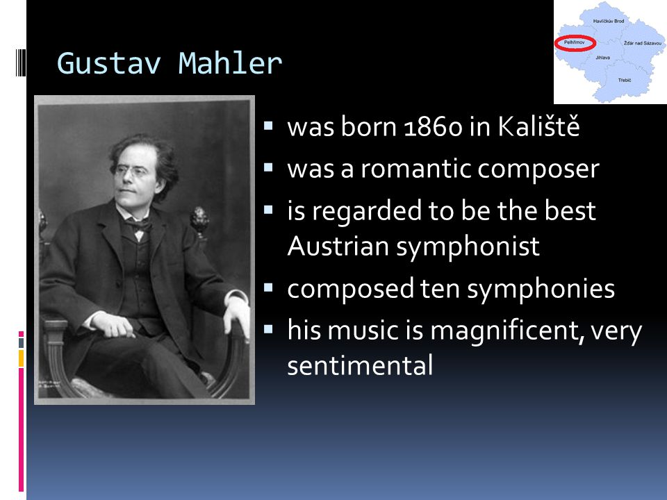 Gustav Mahler  was born 1860 in Kaliště  was a romantic composer  is regarded to be the best Austrian symphonist  composed ten symphonies  his mu