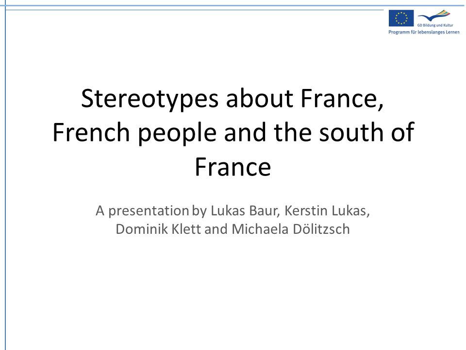 Stereotypes about France, French people and the south of France A presentation by Lukas Baur, Kerstin Lukas, Dominik Klett and Michaela Dölitzsch