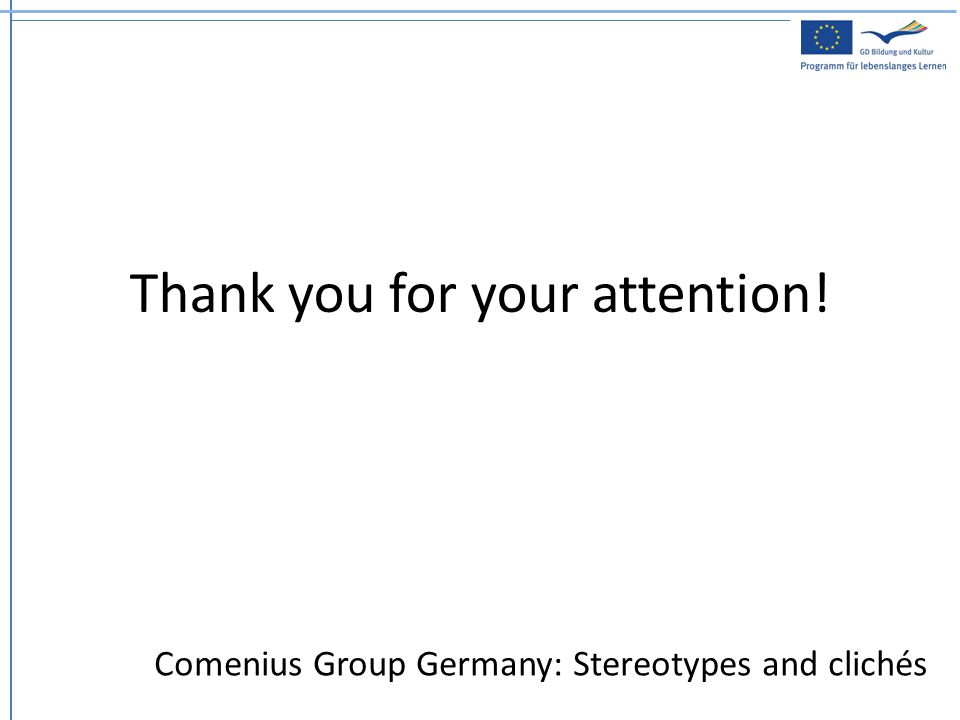 Thank you for your attention! Comenius Group Germany: Stereotypes and clichés