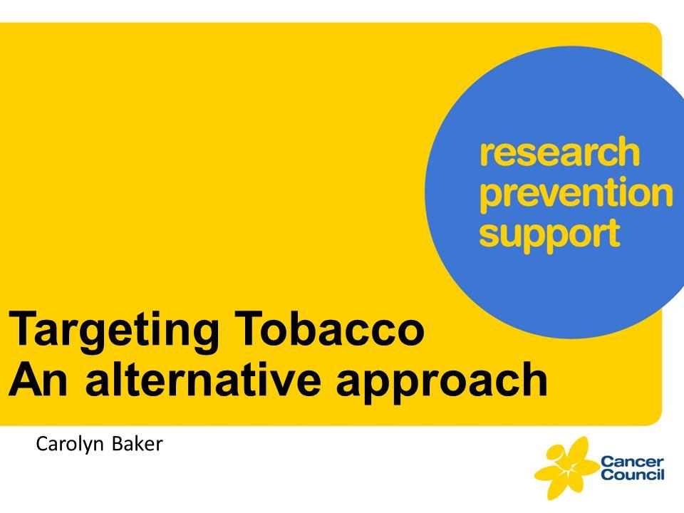 Targeting Tobacco An alternative approach Carolyn Baker
