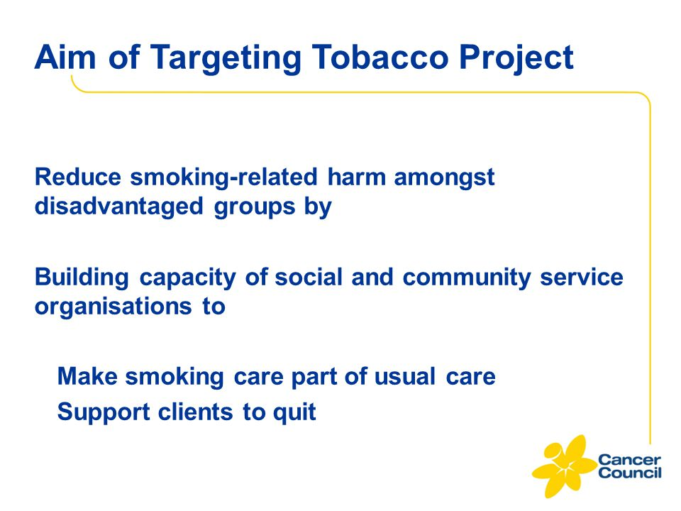 Aim of Targeting Tobacco Project Reduce smoking-related harm amongst disadvantaged groups by Building capacity of social and community service organis