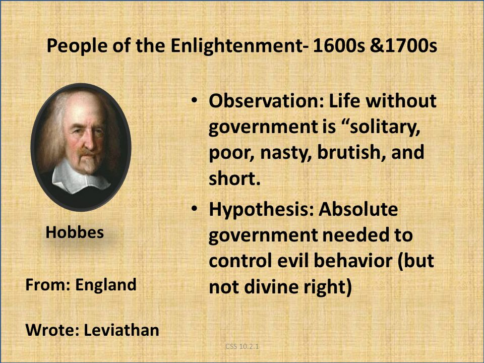 People of the Enlightenment- 1600s &1700s Observation: Life without government is solitary, poor, nasty, brutish, and short.