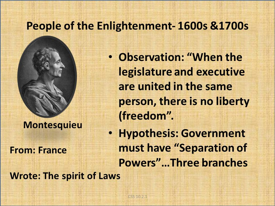 "People of the Enlightenment- 1600s &1700s Observation: ""When the legislature and executive are united in the same person, there is no liberty (freedom"