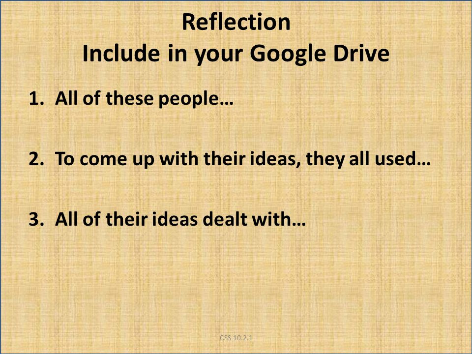 Reflection Include in your Google Drive 1.All of these people… 2.To come up with their ideas, they all used… 3.All of their ideas dealt with… CSS 10.2.1