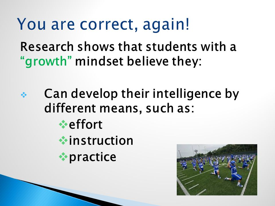 Research shows that students with a growth mindset believe they:  Can develop their intelligence by different means, such as:  effort  instruction  practice