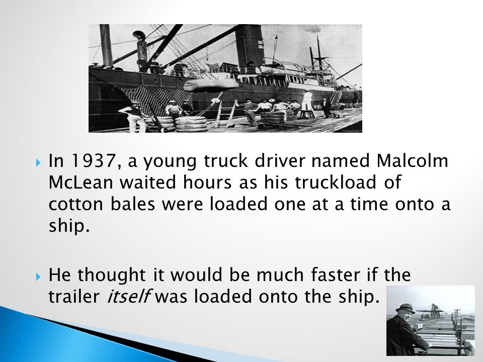  In 1937, a young truck driver named Malcolm McLean waited hours as his truckload of cotton bales were loaded one at a time onto a ship.