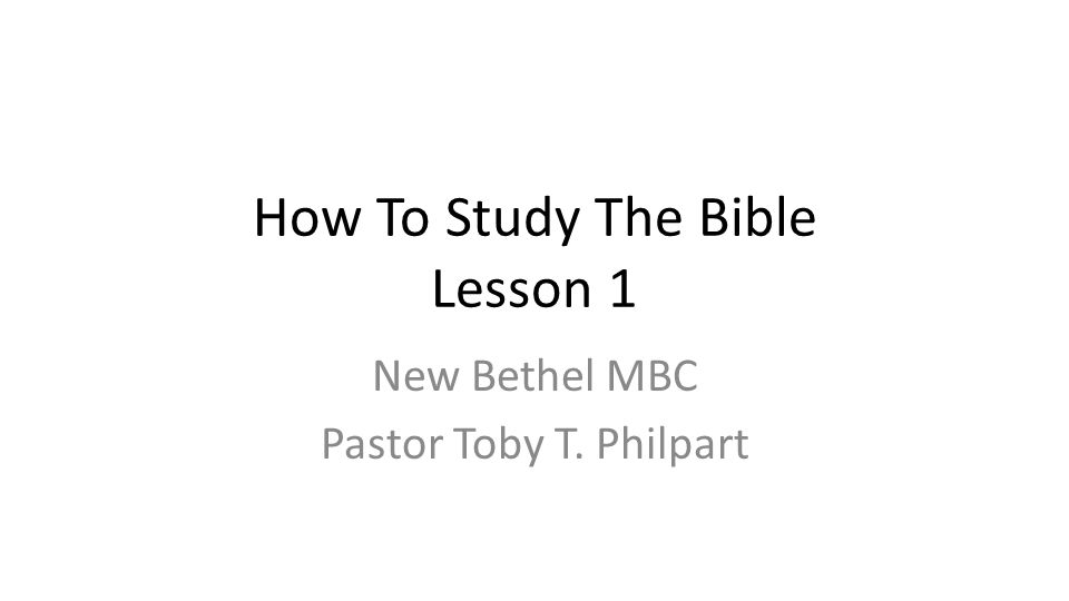 How To Study The Bible Lesson 1 New Bethel MBC Pastor Toby T. Philpart