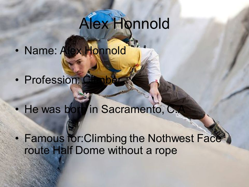Alex Honnold Name: Alex Honnold Profession: Climber He was born in Sacramento, C.A Famous for:Climbing the Nothwest Face route Half Dome without a rop