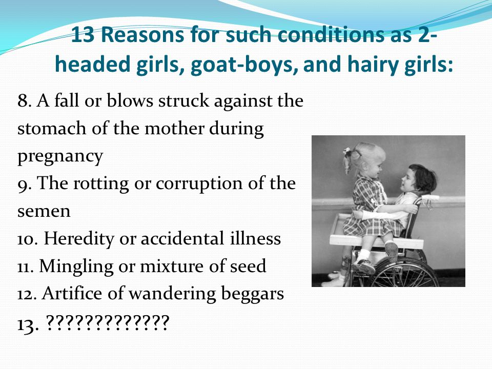 13 Reasons for such conditions as 2- headed girls, goat-boys, and hairy girls: 8.