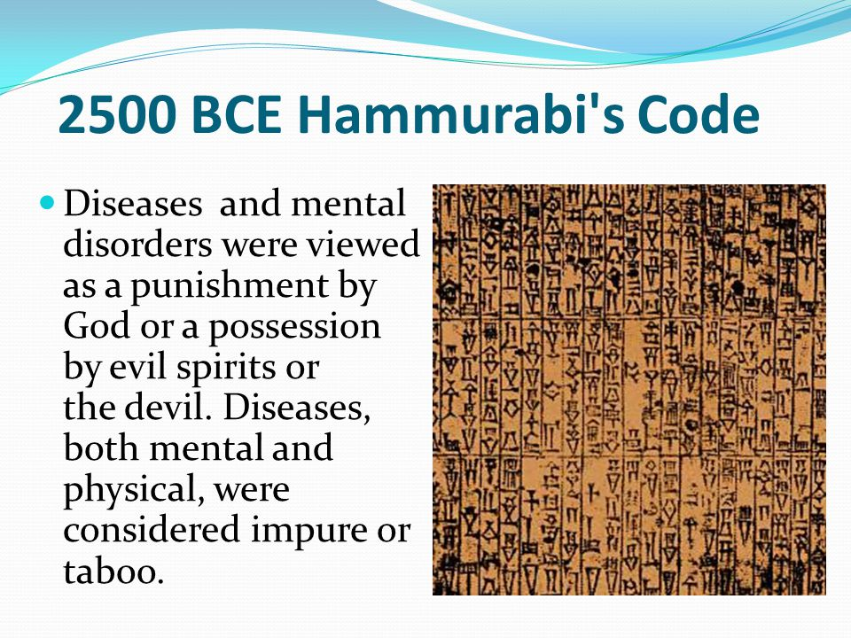 2500 BCE Hammurabi s Code Diseases and mental disorders were viewed as a punishment by God or a possession by evil spirits or the devil.