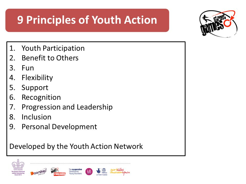 9 Principles of Youth Action 1.Youth Participation 2.Benefit to Others 3.Fun 4.Flexibility 5.Support 6.Recognition 7.Progression and Leadership 8.Inclusion 9.Personal Development Developed by the Youth Action Network