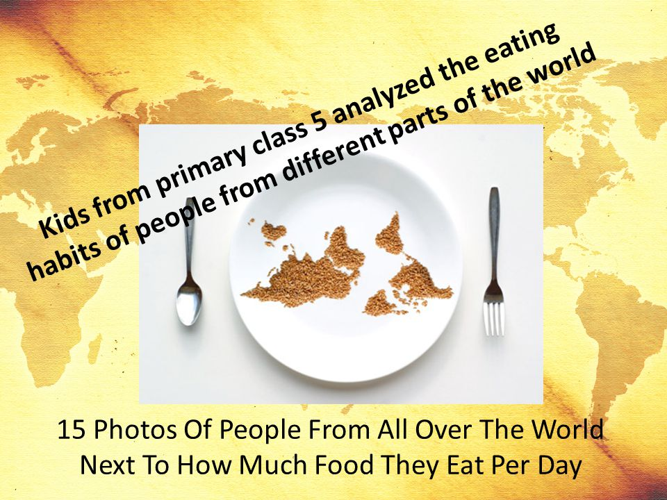 Kids from primary class 5 analyzed the eating habits of people from different parts of the world 15 Photos Of People From All Over The World Next To H