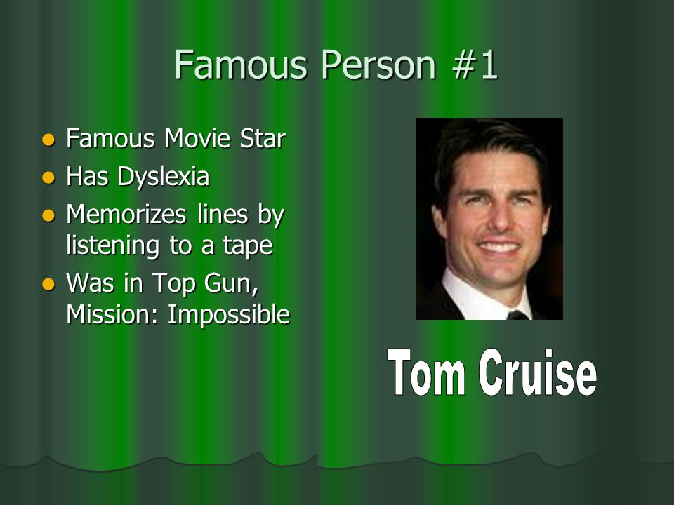 Famous Person #1 Famous Movie Star Famous Movie Star Has Dyslexia Has Dyslexia Memorizes lines by listening to a tape Memorizes lines by listening to a tape Was in Top Gun, Mission: Impossible Was in Top Gun, Mission: Impossible
