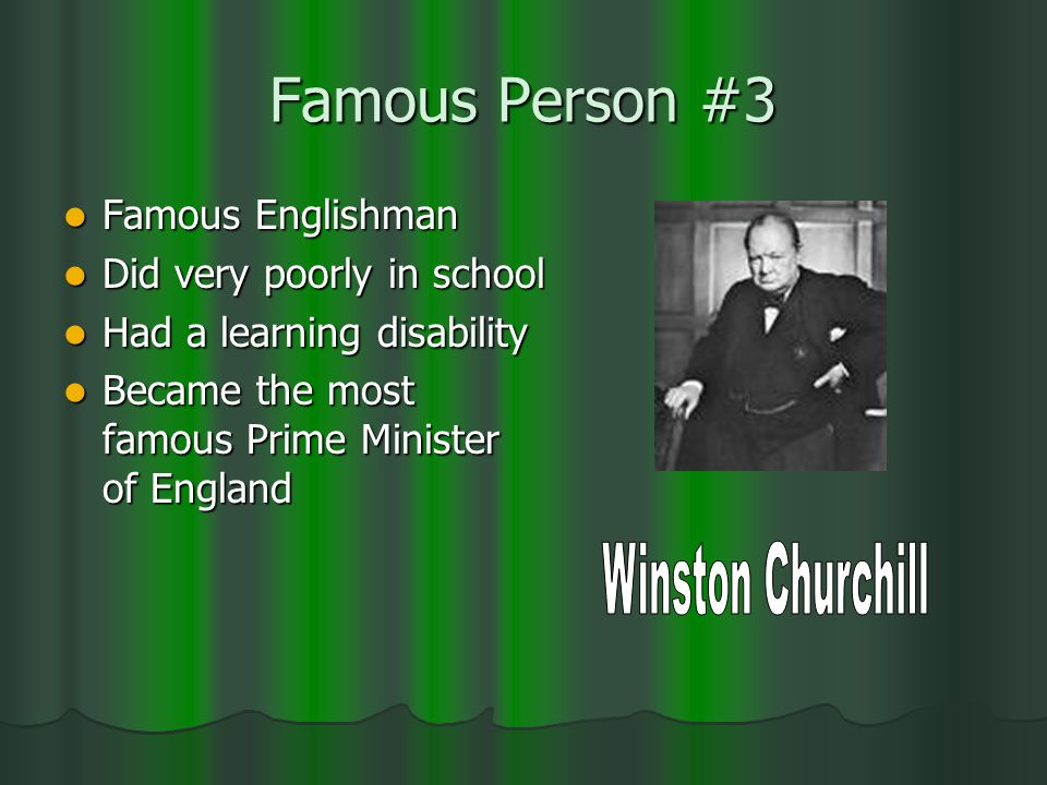 Famous Person #3 Famous Englishman Famous Englishman Did very poorly in school Did very poorly in school Had a learning disability Had a learning disability Became the most famous Prime Minister of England Became the most famous Prime Minister of England