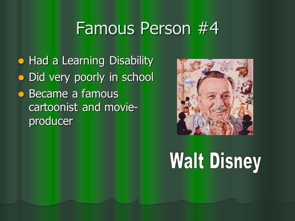 Famous Person #4 Had a Learning Disability Had a Learning Disability Did very poorly in school Did very poorly in school Became a famous cartoonist and movie- producer Became a famous cartoonist and movie- producer