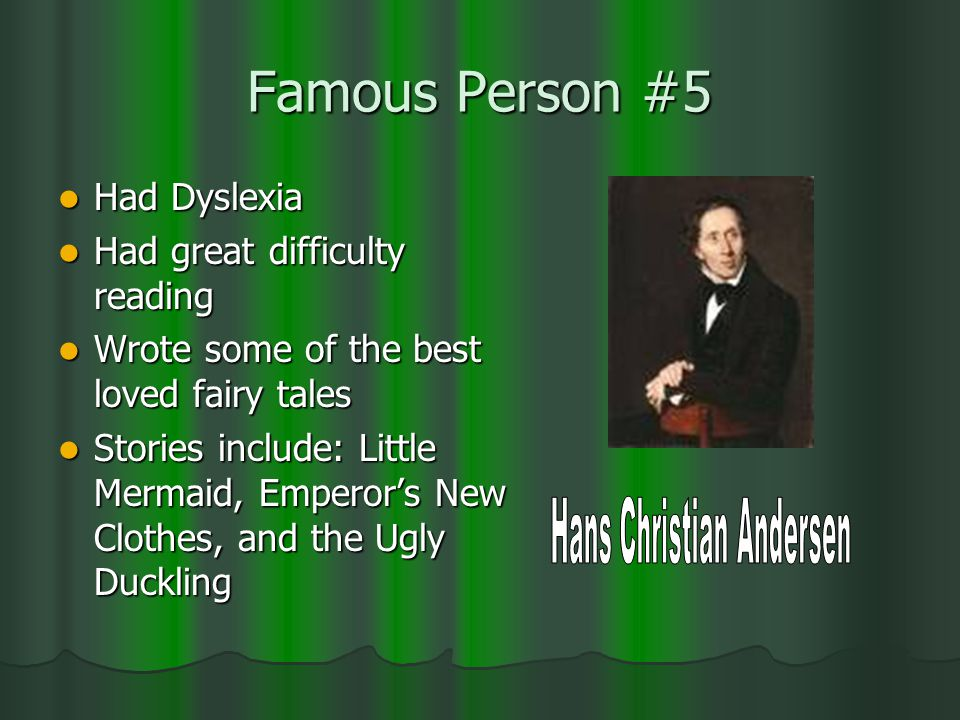 Famous Person #5 Had Dyslexia Had Dyslexia Had great difficulty reading Had great difficulty reading Wrote some of the best loved fairy tales Wrote some of the best loved fairy tales Stories include: Little Mermaid, Emperor's New Clothes, and the Ugly Duckling Stories include: Little Mermaid, Emperor's New Clothes, and the Ugly Duckling