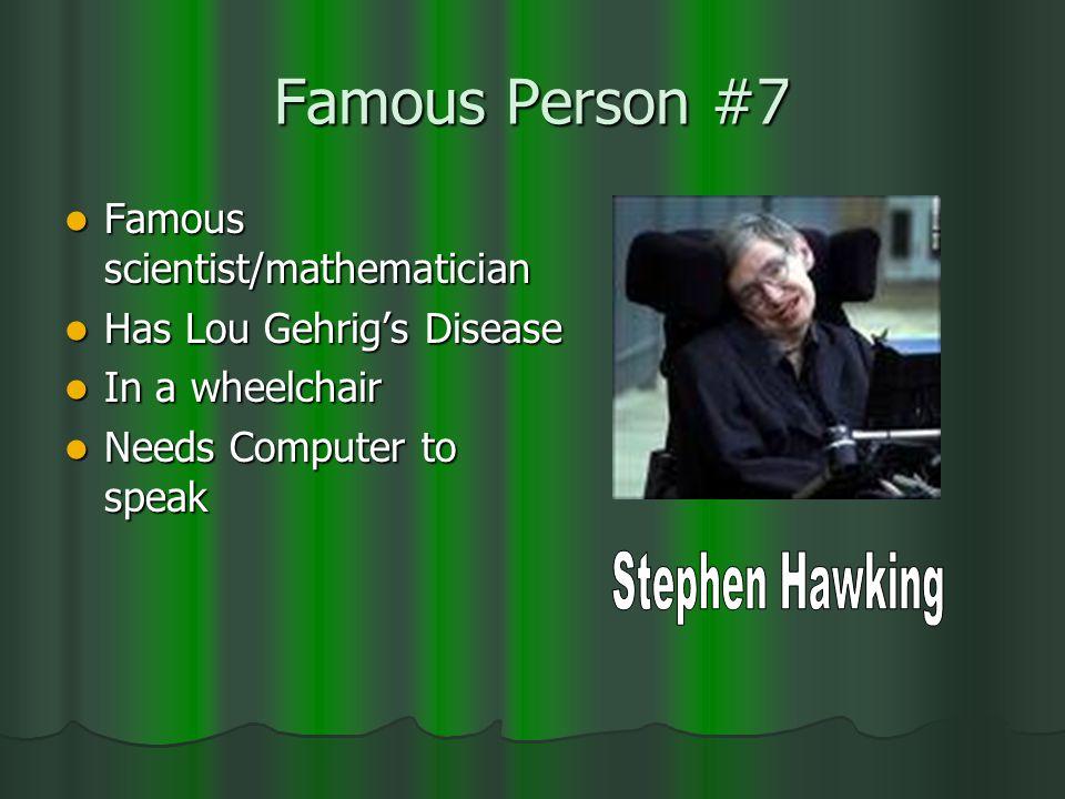 Famous Person #7 Famous scientist/mathematician Famous scientist/mathematician Has Lou Gehrig's Disease Has Lou Gehrig's Disease In a wheelchair In a wheelchair Needs Computer to speak Needs Computer to speak