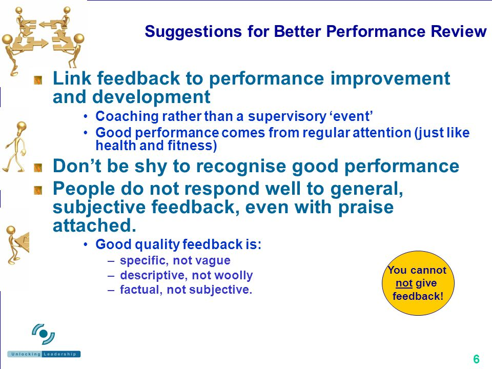 6 Suggestions for Better Performance Review Link feedback to performance improvement and development Coaching rather than a supervisory 'event' Good p