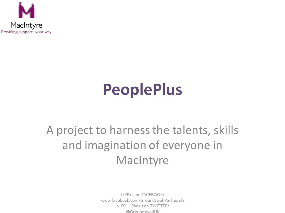 PeoplePlus A project to harness the talents, skills and imagination of everyone in MacIntyre LIKE us on FACEBOOK: www.facebook.com/GroundswellPartnershi p FOLLOW us on TWITTER: @GroundswellUK