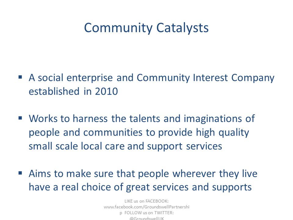 Community Catalysts  A social enterprise and Community Interest Company established in 2010  Works to harness the talents and imaginations of people and communities to provide high quality small scale local care and support services  Aims to make sure that people wherever they live have a real choice of great services and supports LIKE us on FACEBOOK: www.facebook.com/GroundswellPartnershi p FOLLOW us on TWITTER: @GroundswellUK