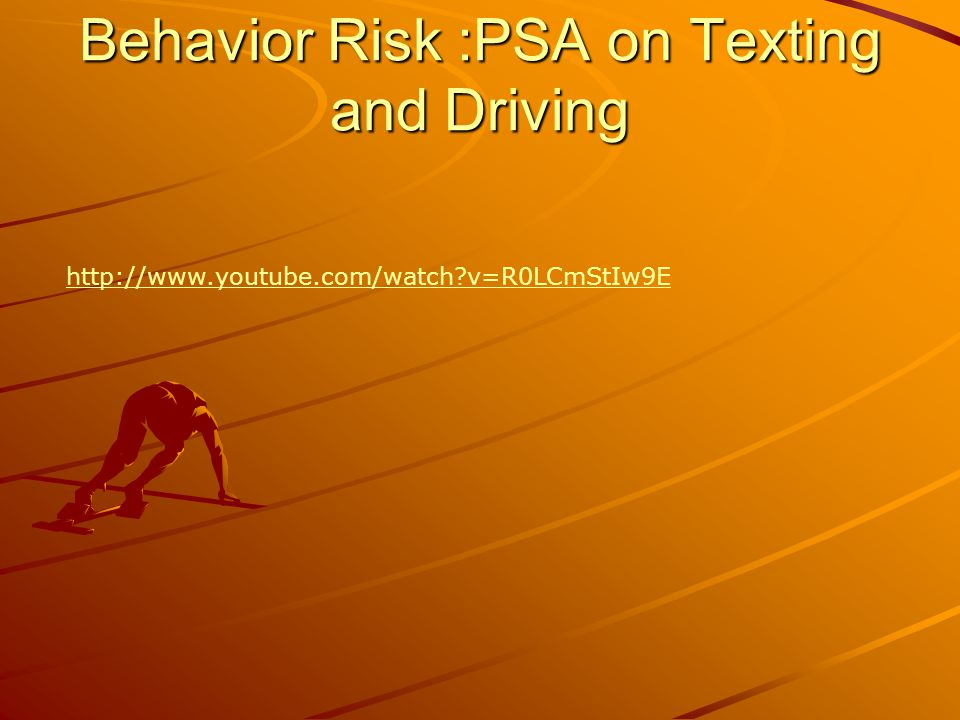 Behavior Risk :PSA on Texting and Driving http://www.youtube.com/watch v=R0LCmStIw9E