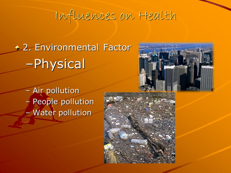 Influences on Health 2. Environmental Factor –Physical –Air pollution –People pollution –Water pollution