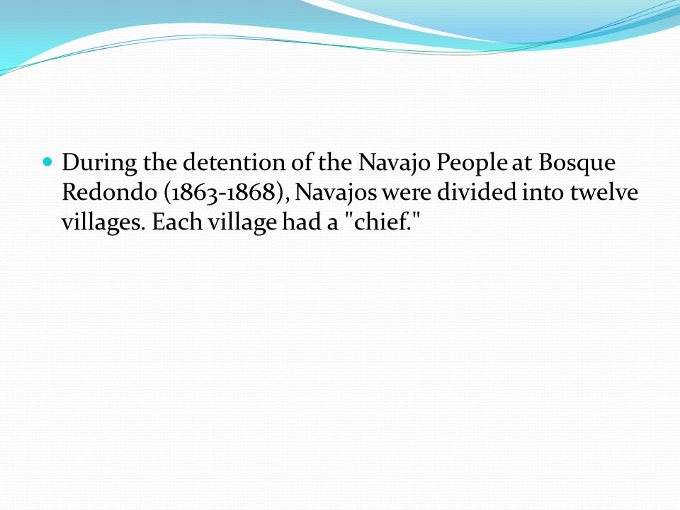 During the detention of the Navajo People at Bosque Redondo (1863-1868), Navajos were divided into twelve villages.