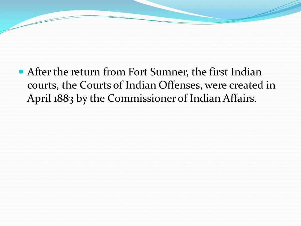 After the return from Fort Sumner, the first Indian courts, the Courts of Indian Offenses, were created in April 1883 by the Commissioner of Indian Affairs.